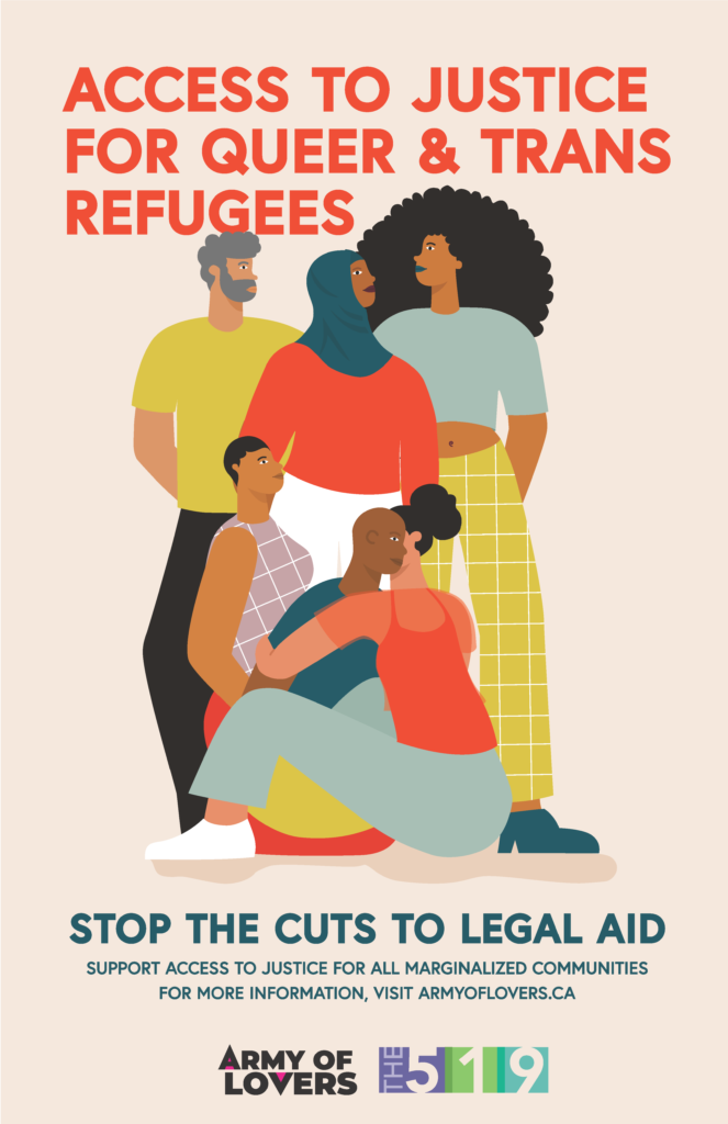 Access to justice for queer and trans refugees. Stop the cuts to Legal Aid. Support access to justice for all marginalized communities. For more information, visit armyoflovers.ca – logo of Army of Lovers – Logo of The 519 – illustration of a diverse group of people, a person wearing a hijab, a person with an afro, two people hugging.