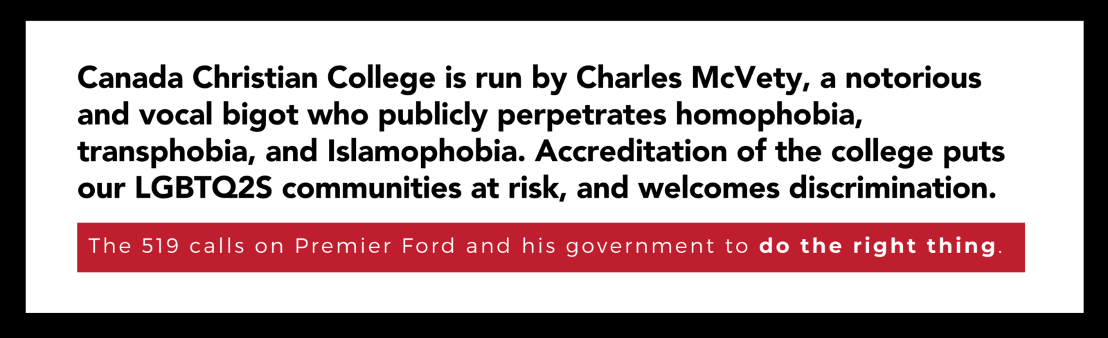 Canada Christian College is run by Charles McVety, a notorious and vocal bigot who publicly perpetrates homophobia, transphobia, and Islamophobia. Accreditation of the college puts our LGBTQ2S communities at risk, and welcomes discrimination.